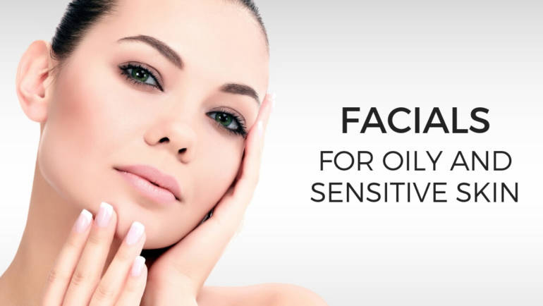 How to Choose Facials for Oily and Sensitive Skin